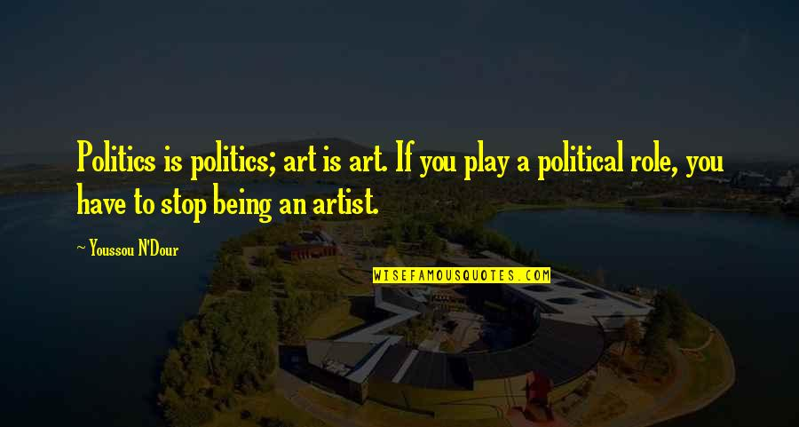 The Role Of Art Quotes By Youssou N'Dour: Politics is politics; art is art. If you