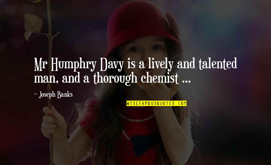 The Royal Society Quotes By Joseph Banks: Mr Humphry Davy is a lively and talented