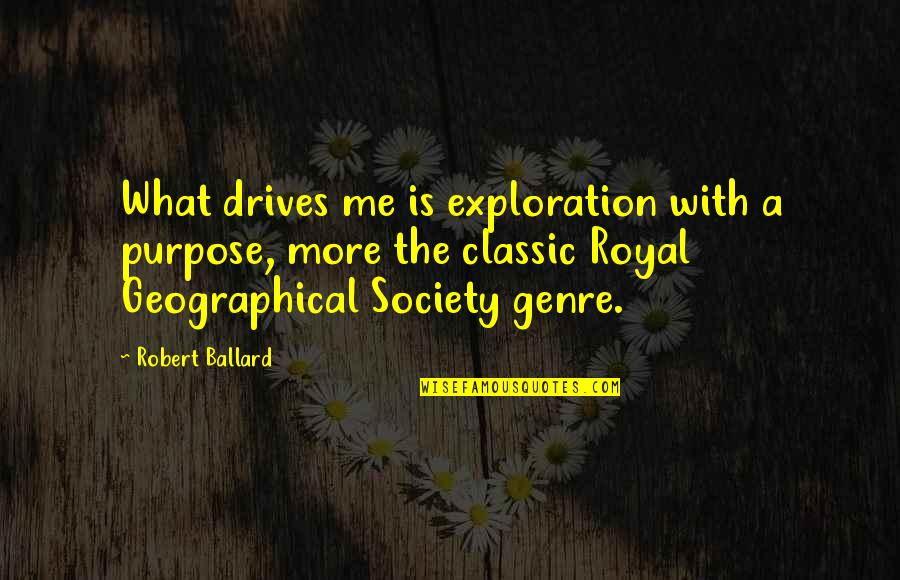 The Royal Society Quotes By Robert Ballard: What drives me is exploration with a purpose,