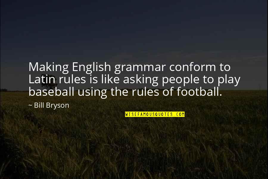 The Rules Of Baseball Quotes By Bill Bryson: Making English grammar conform to Latin rules is