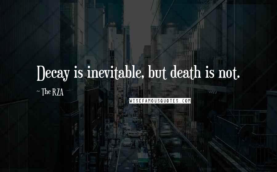 The RZA quotes: Decay is inevitable, but death is not.
