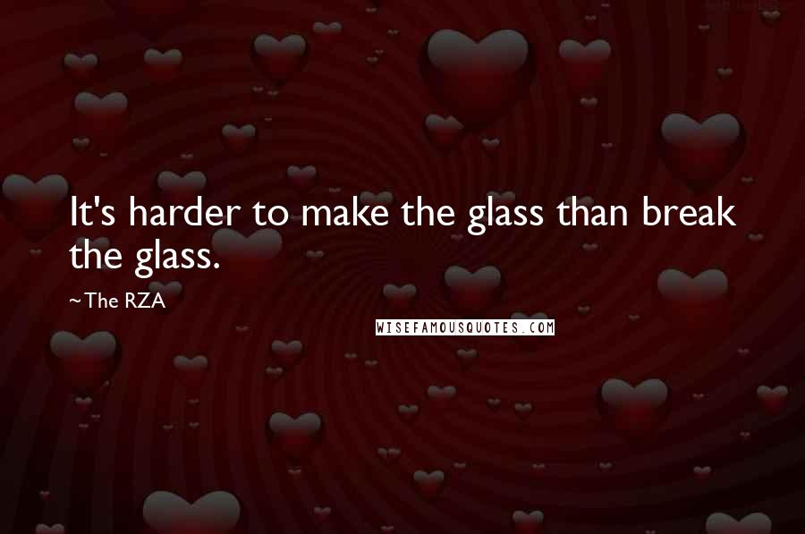 The RZA quotes: It's harder to make the glass than break the glass.