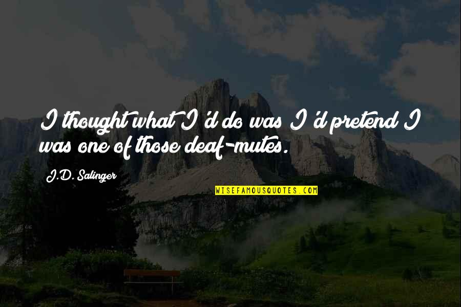 The Sacrament Lds Quotes By J.D. Salinger: I thought what I'd do was I'd pretend