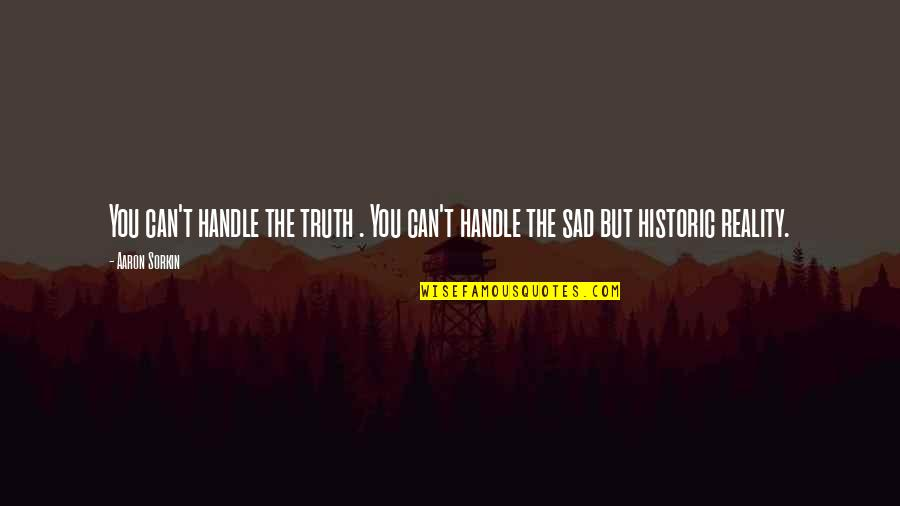 The Sad Reality Quotes By Aaron Sorkin: You can't handle the truth . You can't
