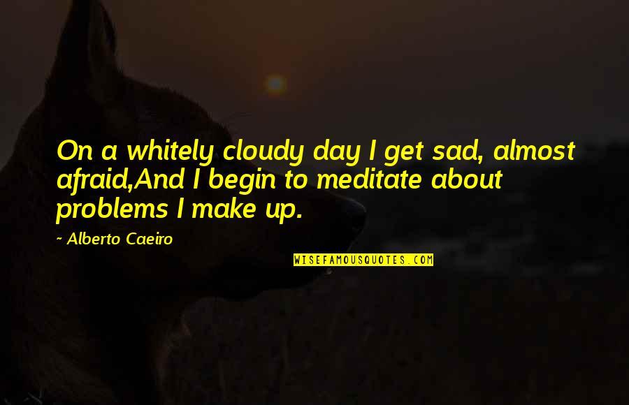 The Sad Reality Quotes By Alberto Caeiro: On a whitely cloudy day I get sad,