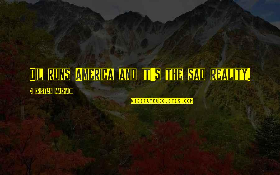 The Sad Reality Quotes By Cristian Machado: Oil runs America and it's the sad reality.