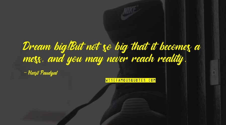 The Sad Reality Quotes By Hasil Paudyal: Dream big!But not so big that it becomes