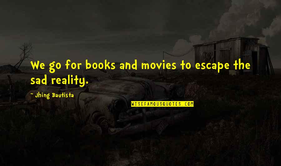 The Sad Reality Quotes By Jhing Bautista: We go for books and movies to escape