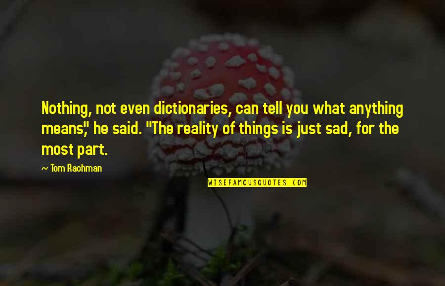 The Sad Reality Quotes By Tom Rachman: Nothing, not even dictionaries, can tell you what