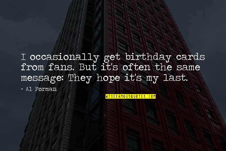 The Same Birthday Quotes By Al Forman: I occasionally get birthday cards from fans. But