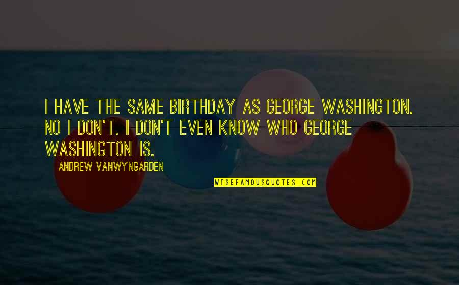 The Same Birthday Quotes By Andrew VanWyngarden: I have the same birthday as George Washington.