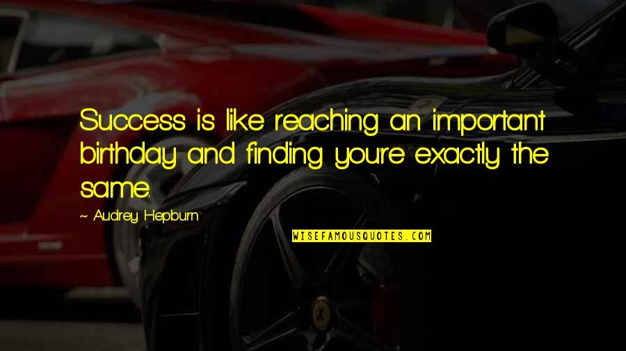 The Same Birthday Quotes By Audrey Hepburn: Success is like reaching an important birthday and