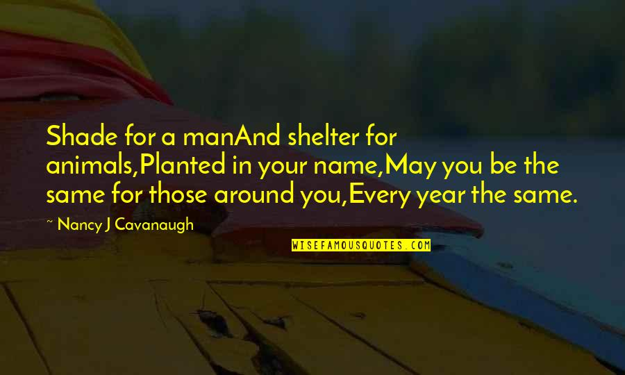 The Same Birthday Quotes By Nancy J Cavanaugh: Shade for a manAnd shelter for animals,Planted in