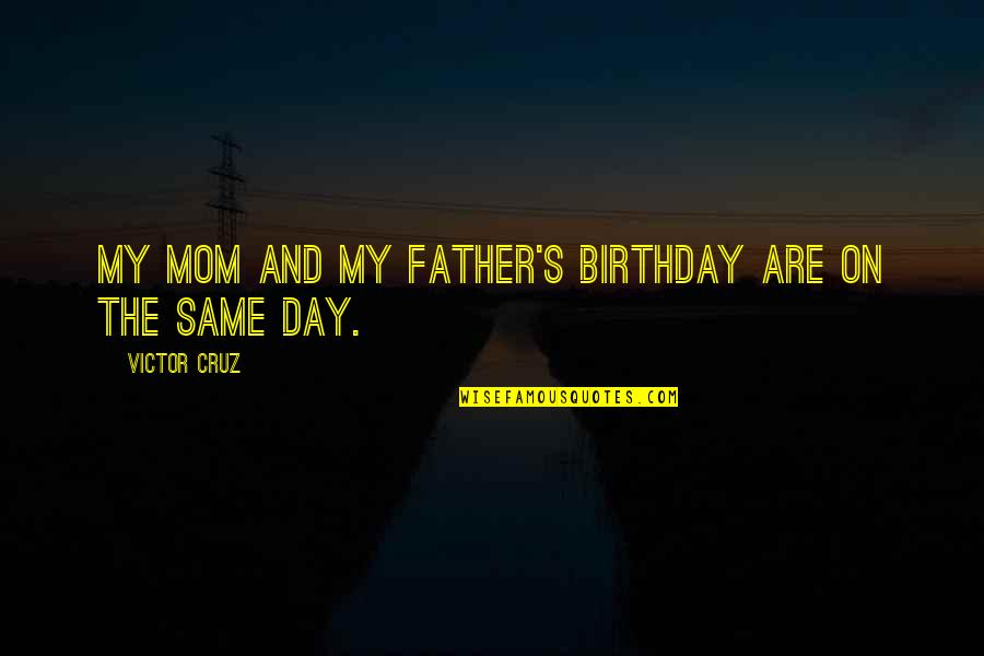 The Same Birthday Quotes By Victor Cruz: My mom and my father's birthday are on