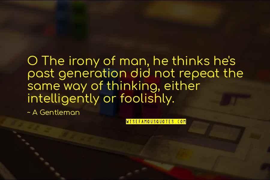 The Same Mistakes Quotes By A Gentleman: O The irony of man, he thinks he's