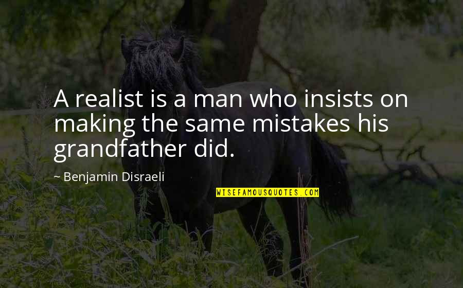 The Same Mistakes Quotes By Benjamin Disraeli: A realist is a man who insists on
