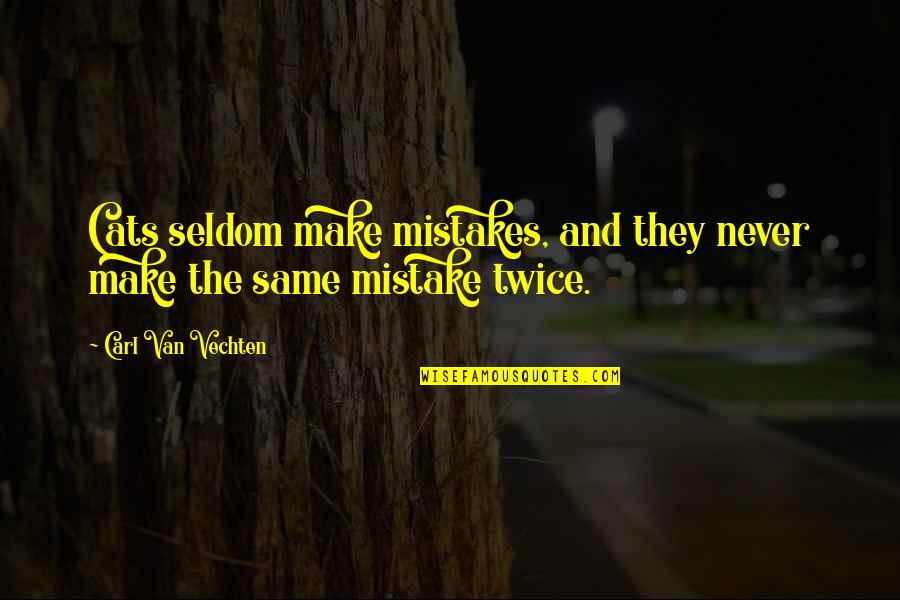 The Same Mistakes Quotes By Carl Van Vechten: Cats seldom make mistakes, and they never make