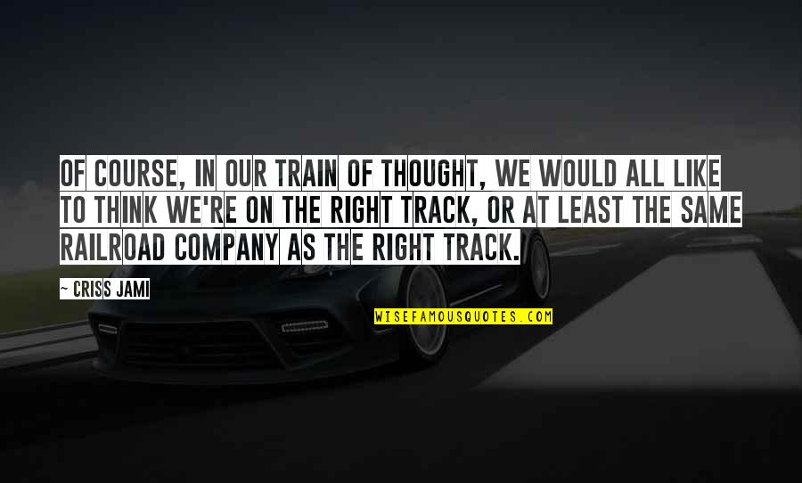 The Same Mistakes Quotes By Criss Jami: Of course, in our train of thought, we