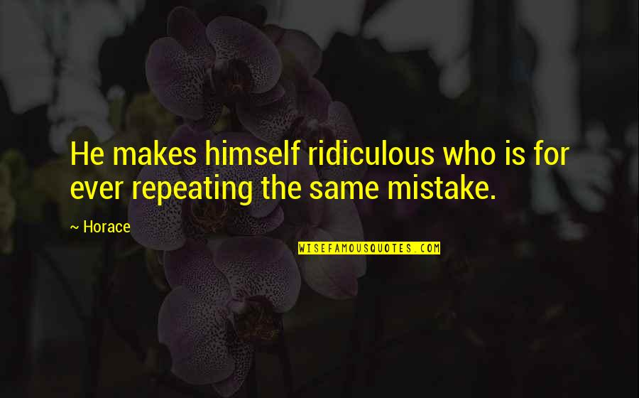 The Same Mistakes Quotes By Horace: He makes himself ridiculous who is for ever
