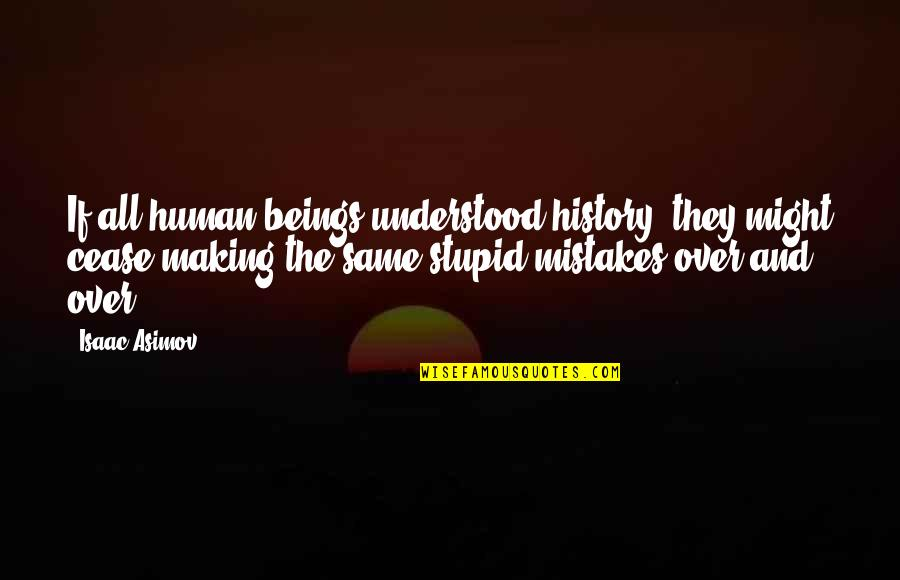 The Same Mistakes Quotes By Isaac Asimov: If all human beings understood history, they might
