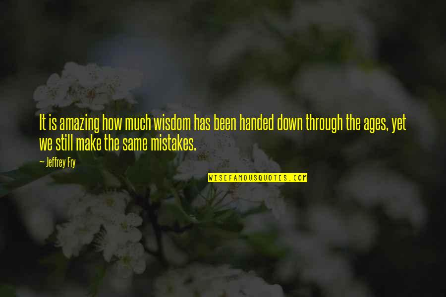 The Same Mistakes Quotes By Jeffrey Fry: It is amazing how much wisdom has been