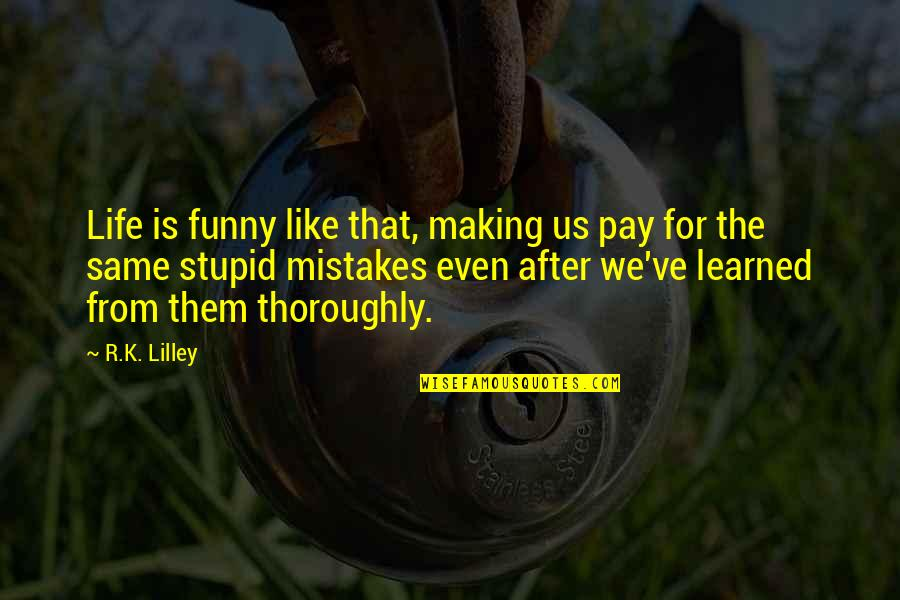 The Same Mistakes Quotes By R.K. Lilley: Life is funny like that, making us pay