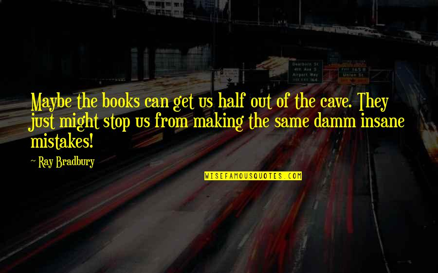 The Same Mistakes Quotes By Ray Bradbury: Maybe the books can get us half out