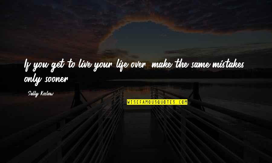 The Same Mistakes Quotes By Sally Koslow: If you get to live your life over,