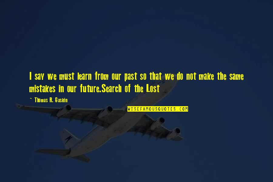 The Same Mistakes Quotes By Thomas R. Gaskin: I say we must learn from our past