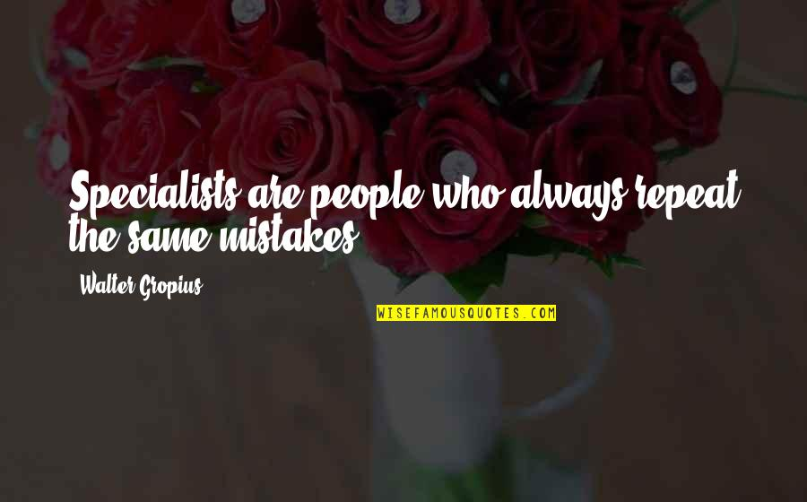 The Same Mistakes Quotes By Walter Gropius: Specialists are people who always repeat the same