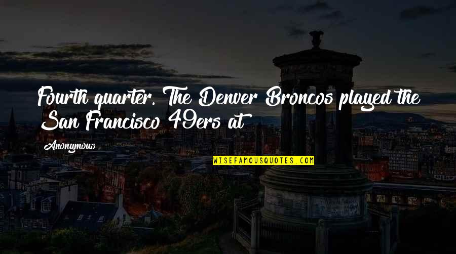 The San Francisco 49ers Quotes By Anonymous: Fourth quarter. The Denver Broncos played the San