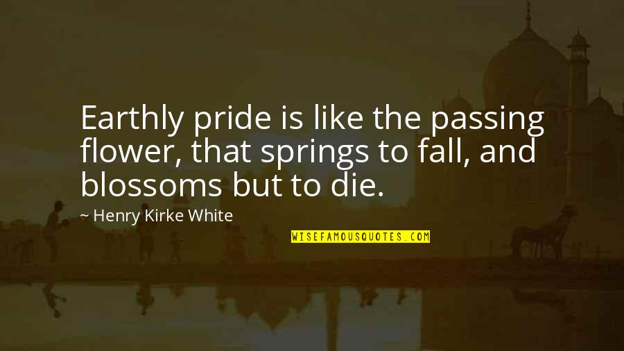 The Savoy Hotel Quotes By Henry Kirke White: Earthly pride is like the passing flower, that
