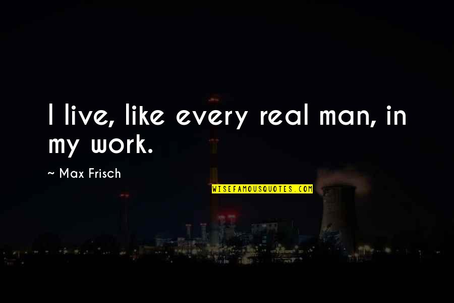 The Savoy Hotel Quotes By Max Frisch: I live, like every real man, in my