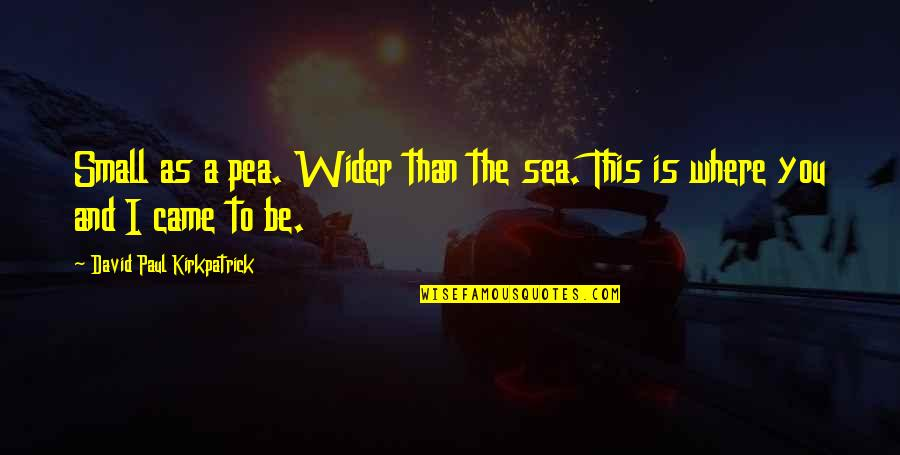 The Sea And Love Quotes By David Paul Kirkpatrick: Small as a pea. Wider than the sea.