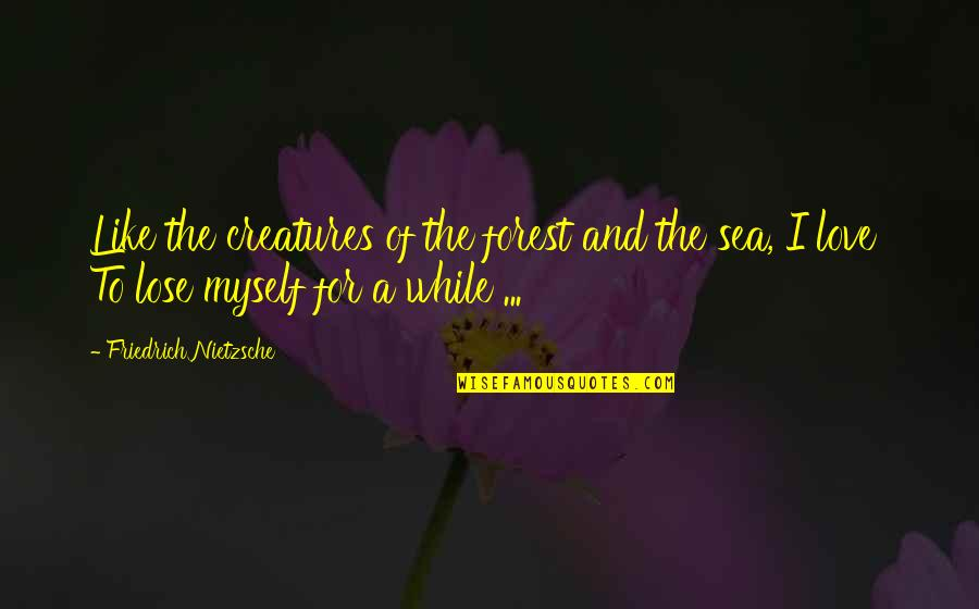 The Sea And Love Quotes By Friedrich Nietzsche: Like the creatures of the forest and the
