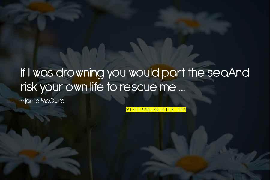 The Sea And Love Quotes By Jamie McGuire: If I was drowning you would part the