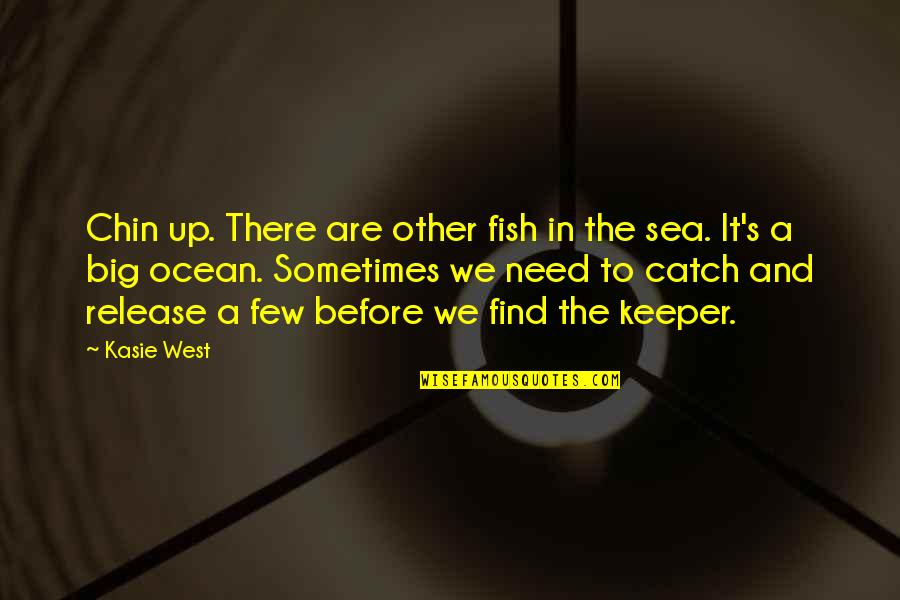 The Sea And Love Quotes By Kasie West: Chin up. There are other fish in the