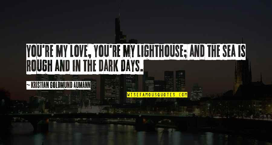 The Sea And Love Quotes By Kristian Goldmund Aumann: You're my love, you're my lighthouse; and the