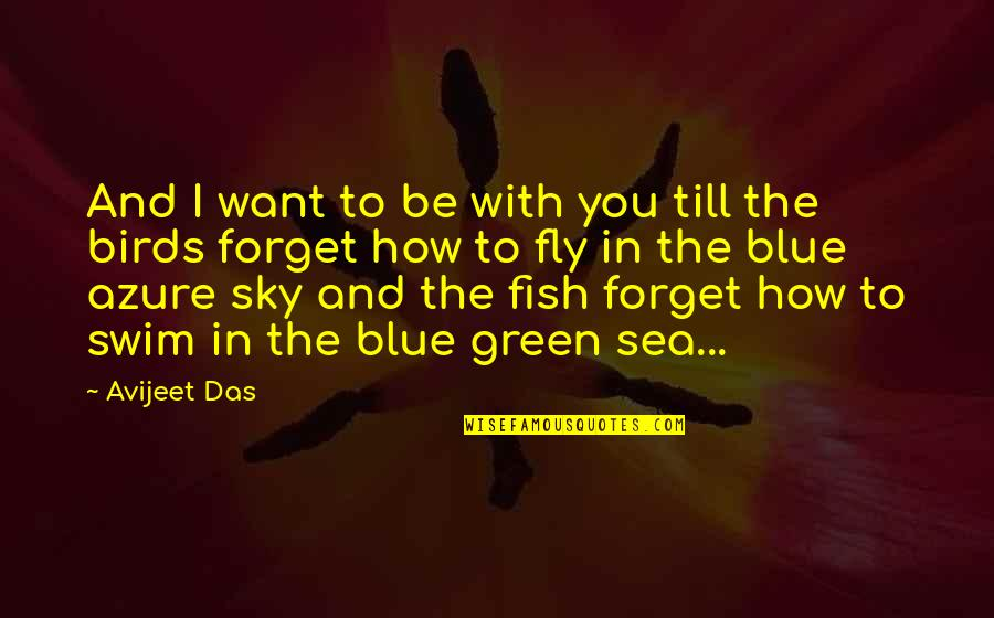 The Sea And The Sky Quotes By Avijeet Das: And I want to be with you till