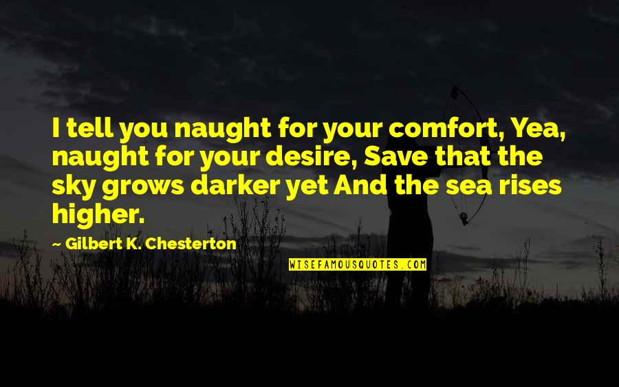 The Sea And The Sky Quotes By Gilbert K. Chesterton: I tell you naught for your comfort, Yea,