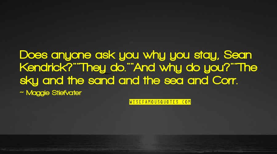 The Sea And The Sky Quotes By Maggie Stiefvater: Does anyone ask you why you stay, Sean