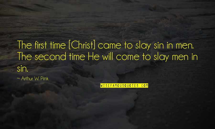 The Second Coming Of Christ Quotes By Arthur W. Pink: The first time [Christ] came to slay sin
