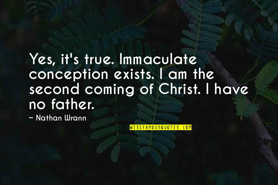 The Second Coming Of Christ Quotes By Nathan Wrann: Yes, it's true. Immaculate conception exists. I am
