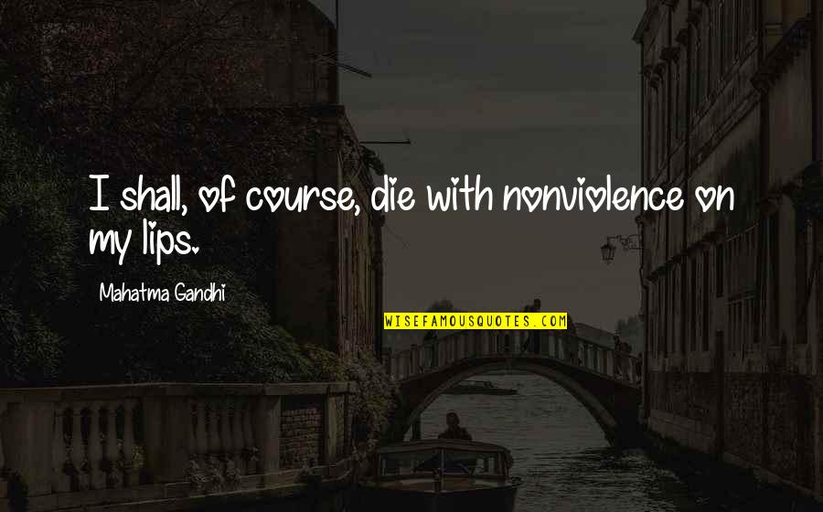 The Secret Book Inspirational Quotes By Mahatma Gandhi: I shall, of course, die with nonviolence on