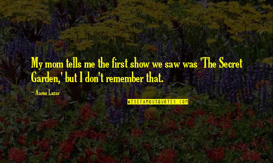 The Secret Garden Quotes By Aaron Lazar: My mom tells me the first show we