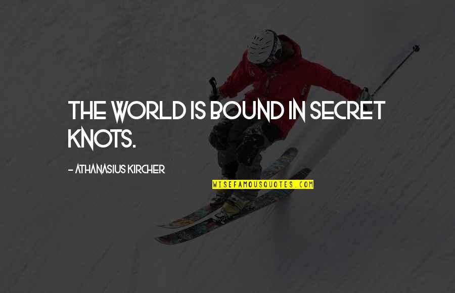 The Secret Quotes By Athanasius Kircher: The world is bound in secret knots.