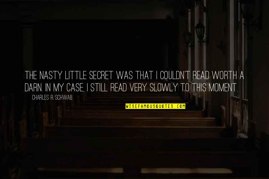 The Secret Quotes By Charles R. Schwab: The nasty little secret was that I couldn't