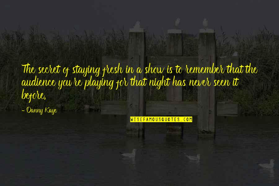 The Secret Quotes By Danny Kaye: The secret of staying fresh in a show