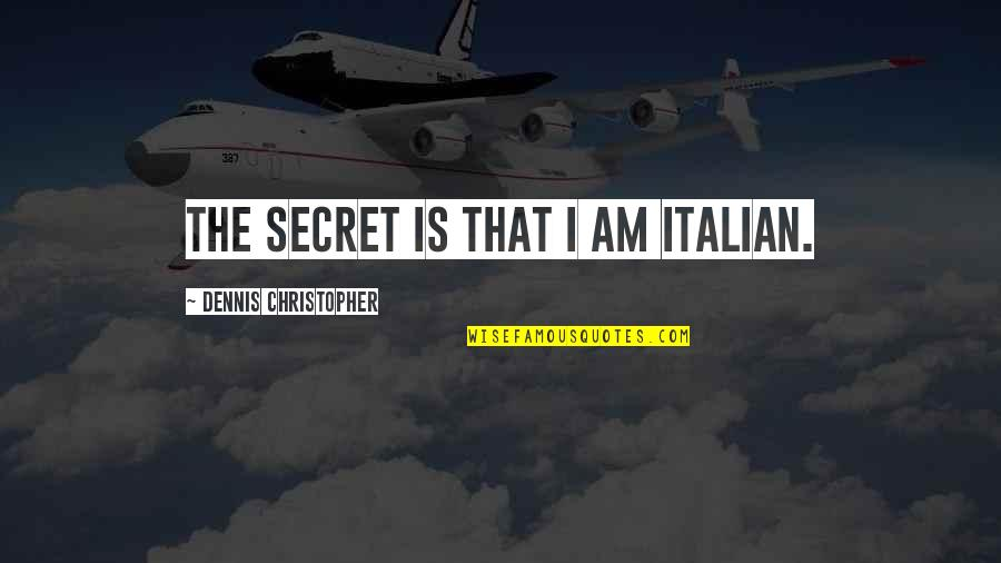 The Secret Quotes By Dennis Christopher: The secret is that I am Italian.