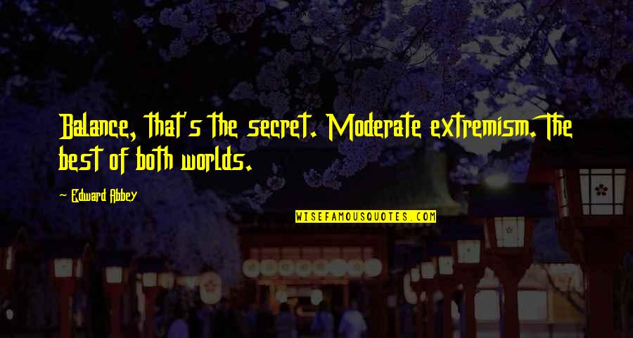 The Secret Quotes By Edward Abbey: Balance, that's the secret. Moderate extremism. The best